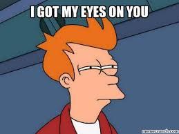 I Got My Eyes On You Meme - got my eyes on you