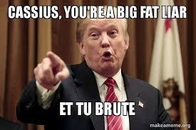 How Make A Meme - cassius you re a big fat liar et tu brute the donald as caesar
