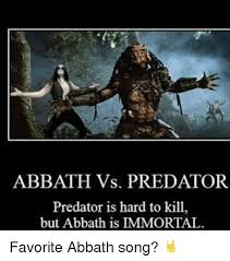 Abbath Memes - abbath vs predator predator is hard to kill but abbath is mmortal