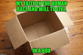 Cardboard Box Meme - my faith in the human race and will to live in a box meme