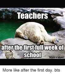 School Teacher Meme - teachers after the first full week of school make a meme more