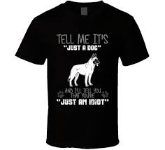 belgian malinois near me tell me its just a dog idiot belgian malinois t shirt belgian