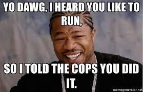 Meme Generator Yo Dawg - yo dawg i heard you like to run so i told the cops you did it