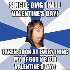I Hate Valentines Day Meme - single omg i hate valentine s day taken look at everything my bf