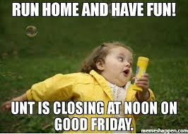 Fun Friday Meme - run home and have fun unt is closing at noon on good friday meme