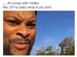 What You Doing Meme - 4 motley oh no baby what is you doin know your meme