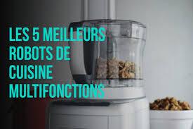 cuisine multifonction pas cher les 5 meilleurs robots de cuisine multifonctions pas cher 2018