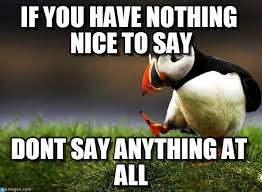 Nothing To Say Meme - if you have nothing nice to say on memegen
