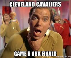 Game 6 Memes - cleveland cavaliers game 6 nba finals captain kirk choking make