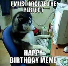 Funny Animal Birthday Memes - happy birthday husky i must locate the perfect happy birthday meme