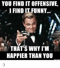 Find Funny Memes - you finditoffensive i find it funny that s why i m happier than you
