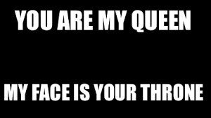 Queen Meme Generator - meme maker you are my queen my face is your throne
