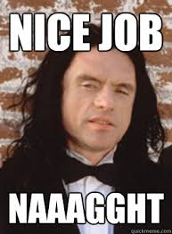 Nice Job Meme - nice job naaagght condescending tommy wiseau quickmeme