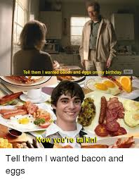 Breaking Bad Happy Birthday Meme - tell them i wanted bacon and eggs on my birthday amc now you re