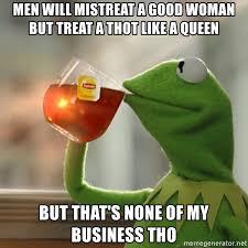 Good Woman Meme - men will mistreat a good woman but treat a thot like a queen but
