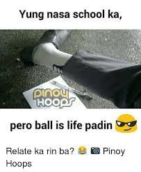 Ball Is Life Meme - yung nasa school ka plnou hoopt pero ball is life padin relate ka