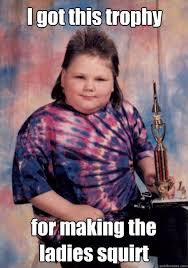 Squirt Meme - i got this trophy for making the ladies squirt cocky fat kid
