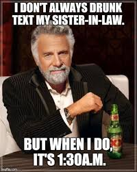 Drunk Text Meme - the most interesting man in the world meme imgflip
