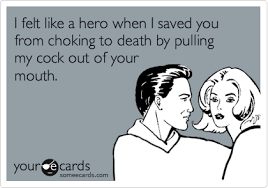 My Dick Meme - i felt like a hero when i saved you from choking to death by