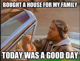 House Meme - bought a house for my family today was a good day today was a