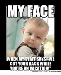 Meme Vacation - my face when mystaffsayswe got your back while you re on vacation
