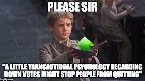 Quitting Meme - please sir a little transactional psychology regarding down votes