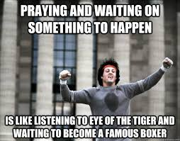 Eye Of The Tiger Meme - praying and waiting on something to happen is like listening to