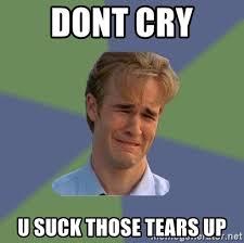 U Suck Meme - dont cry u suck those tears up sad face guy meme generator