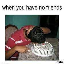 No Friends Meme - when you have no friends meme guy