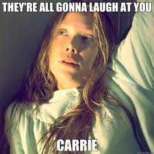 Carrie Meme - they re all gonna laugh at you carrie carrie quickmeme