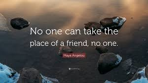 quotes by maya angelou about friendship maya angelou quote u201cno one can take the place of a friend no one
