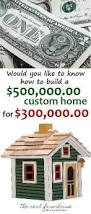 Build Dream Home Would You Like To Know How To Build A 500 000 Home For 300 000
