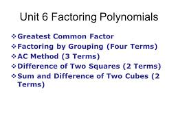 1 unit 6 factoring polynomials greatest common factor factoring by grouping four terms ac method 3 terms difference of two squares 2 terms