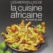 la cuisine africaine les merveilles de la cuisine africaine du nord au sud la librairie