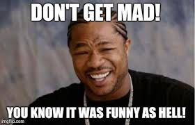 Dont Be Mad Meme - yo dawg heard you meme imgflip