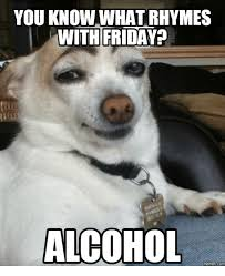 Alcoholism Meme - you know whatrhymes with friday alcohol memes alcohol meme on me me