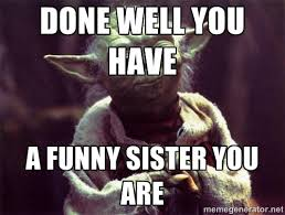 Yoda Meme Creator - done well you have a funny sister you are yoda meme generator