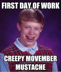 Creepy Mustache Meme - first day of work creepy movember mustache bad luck brian quickmeme