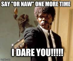 Or Nah Meme - say or naw one more time i dare you funny nah meme images