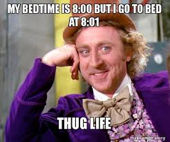 Bedtime Meme - my bedtime is 8 00 but i go to bed at 8 01 thug life willy wonka