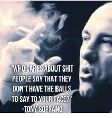 Tony Soprano Memes - who cares about shit people say that they don t have the balls to
