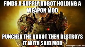 Doom Guy Meme - finds a supply robot holding a weapon mod punches the robot then
