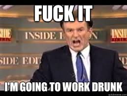 Fuck Work Meme - fuck it i m going to work drunk angry bill quickmeme
