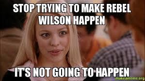 Rebel Meme - stop trying to make rebel wilson happen it s not going to happen