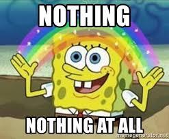 Nothing Meme - nothing nothing at all spongebob meme generator