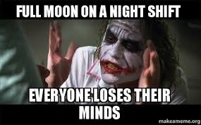 Full Moon Meme - full moon on a night shift everyone loses their minds everyone