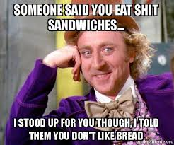 Eat Shit Meme - someone said you eat shit sandwiches i stood up for you though
