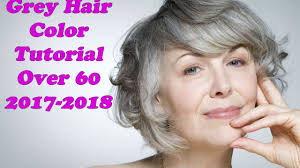 grey hair color tutorial over 60 for 2017 2018 grey hairstyles
