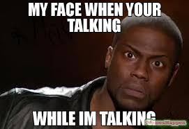 Talking In Memes - my face when your talking while im talking