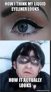 Eyeliner Meme - how i think my liquid eyeliner looks how it actually looks make a meme